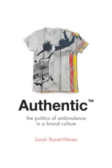 Authentic (TM) : The Politics of Ambivalence in a Brand Culture, Paperback / softback Book