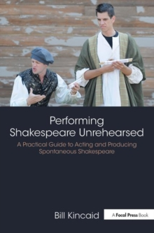 Performing Shakespeare Unrehearsed : A Practical Guide to Acting and Producing Spontaneous Shakespeare, Paperback Book