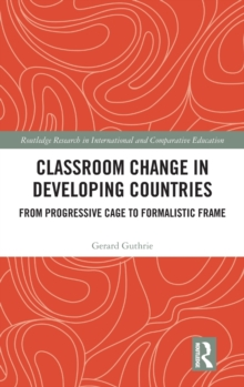 Classroom Change in Developing Countries : From Progressive Cage to Formalistic Frame, Hardback Book