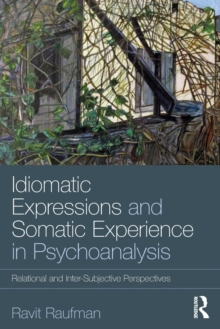 Idiomatic Expressions and Somatic Experience in Psychoanalysis : Relational and Inter-Subjective Perspectives, Paperback Book