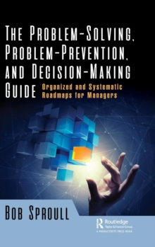 The Problem-Solving, Problem-Prevention, and Decision-Making Guide : Organized and Systematic Roadmaps for Managers, Hardback Book