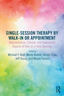 Single-Session Therapy by Walk-In or Appointment : Administrative, Clinical, and Supervisory Aspects of One-at-a-Time Services, Paperback / softback Book