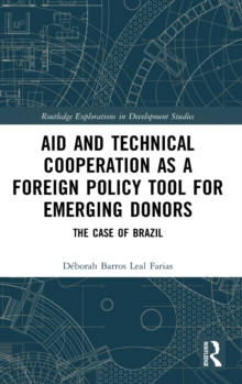 Aid and Technical Cooperation as a Foreign Policy Tool for Emerging Donors : The Case of Brazil, Hardback Book