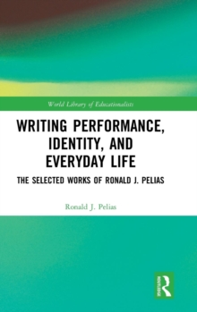 Writing Performance, Identity, and Everyday Life : The Selected Works of Ronald J. Pelias, Hardback Book