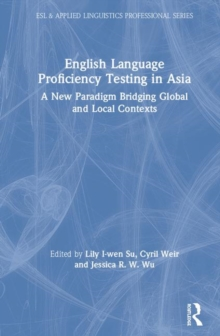 English Language Proficiency Testing in Asia : A New Paradigm Bridging Global and Local Contexts, Hardback Book