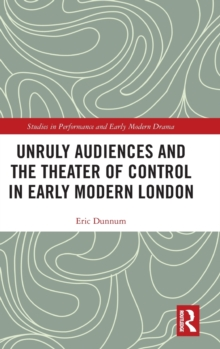 Unruly Audiences and the Theater of Control in Early Modern London, Hardback Book