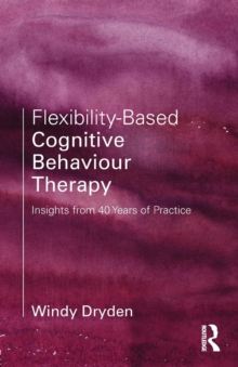 Flexibility-Based Cognitive Behaviour Therapy : Insights from 40 Years of Practice, Paperback Book