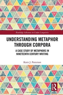 Understanding Metaphor through Corpora : A Case Study of Metaphors in Nineteenth Century Writing, Hardback Book