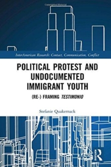 Political Protest and Undocumented Immigrant Youth : (Re-) framing Testimonio, Hardback Book