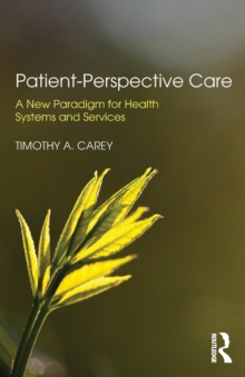 Patient-Perspective Care : A New Paradigm for Health Systems and Services, Paperback Book