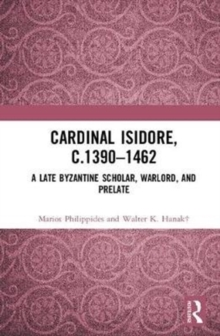 Cardinal Isidore (c.1390-1462) : A Late Byzantine Scholar, Warlord, and Prelate, Hardback Book