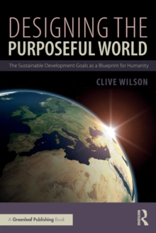 Designing the Purposeful World : The Sustainable Development Goals as a Blueprint for Humanity, Paperback Book