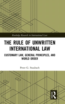 The Rule of Unwritten International Law : Customary Law, General Principles, and World Order, Hardback Book