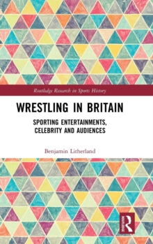 Wrestling in Britain : Sporting Entertainments, Celebrity and Audiences, Hardback Book