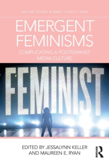 Emergent Feminisms : Complicating a Postfeminist Media Culture, Paperback Book