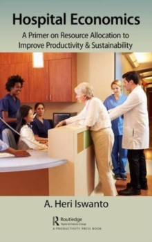 Hospital Economics : A Primer on Resource Allocation to Improve Productivity & Sustainability, Hardback Book