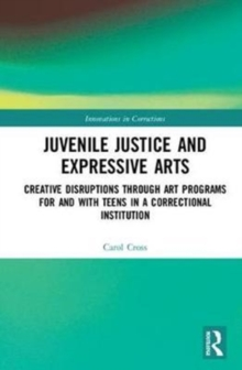 Juvenile Justice and Expressive Arts : Creative Disruptions through Art Programs for and with Teens in a Correctional Institution, Hardback Book