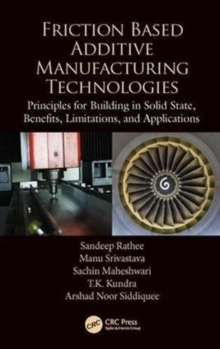 Friction Based Additive Manufacturing Technologies : Principles for Building in Solid State, Benefits, Limitations, and Applications, Hardback Book