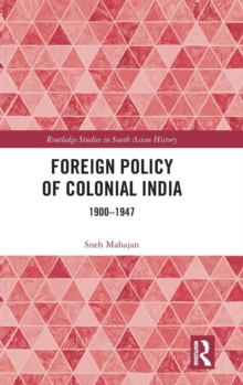 Foreign Policy of Colonial India : 1900-1947, Hardback Book