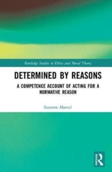 Determined by Reasons : A Competence Account of Acting for a Normative Reason, Hardback Book