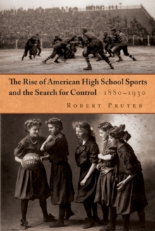 The Rise of American High School Sports and the Search for Control : 1880-1930, PDF eBook