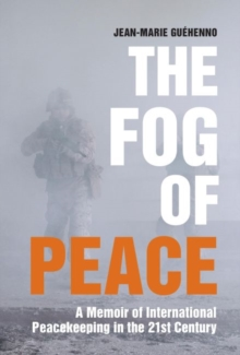 The Fog of Peace : A Memoir of International Peacekeeping in the 21st Century, Paperback Book