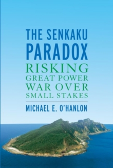 The Senkaku Paradox : Risking Great Power War Over Small Stakes, Paperback / softback Book