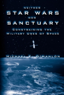 Neither Star Wars nor Sanctuary : Constraining the Military Uses of Space, PDF eBook