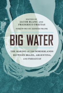 Big Water : The Making of the Borderlands Between Brazil, Argentina, and Paraguay, Hardback Book