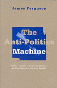 Anti-Politics Machine : Development, Depoliticization, and Bureaucratic Power in Lesotho, Paperback / softback Book