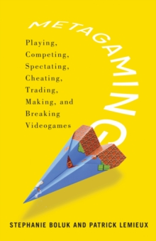 Metagaming : Playing, Competing, Spectating, Cheating, Trading, Making, and Breaking Videogames, Paperback / softback Book