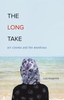 The Long Take : Art Cinema and the Wondrous, Hardback Book
