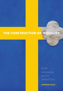 The Construction of Equality : Syriac Immigration and the Swedish City, Paperback Book