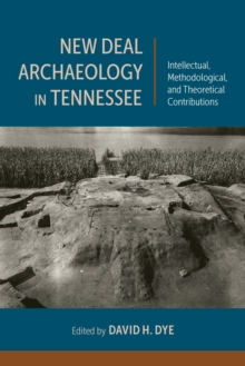 New Deal Archaeology in Tennessee : Intellectual, Methodological, and Theoretical Contributions, EPUB eBook