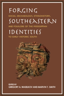 Forging Southeastern Identities : Social Archaeology, Ethnohistory, and Folklore of the Mississippian to Early Historic South, EPUB eBook