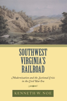 Southwest Virginia's Railroad : Modernization and the Sectional Crisis in the Civil War Era, EPUB eBook
