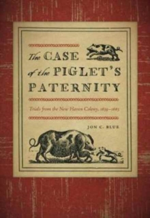 The Case of the Piglet's Paternity : Trials from the New Haven Colony, 1639-1663, Paperback Book