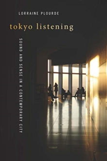 Tokyo Listening : Sound and Sense in a Contemporary City, Paperback / softback Book