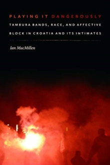 Playing It Dangerously : Tambura Bands, Race, and Affective Block in Croatia and Its Intimates, Hardback Book