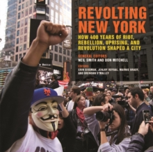 Revolting New York : How 400 Years of Riot, Rebellion, Uprising, and Revolution Shaped a City, Hardback Book