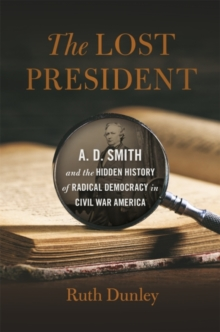 The Lost President : A. D. Smith and the Hidden History of Radical Democracy in Civil War America, EPUB eBook