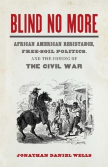 Blind No More : African American Resistance, Free-Soil Politics, and the Coming of the Civil War, EPUB eBook