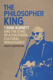 The Philosopher King : T Bone Burnett and the Ethic of a Southern Cultural Renaissance, EPUB eBook