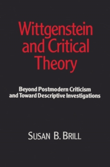 Wittgenstein & Critical Theory : Beyond Postmodern Criticism and Toward Descriptive Investigations, Paperback Book