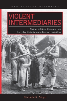 Violent Intermediaries : African Soldiers, Conquest, and Everyday Colonialism in German East Africa, Paperback Book