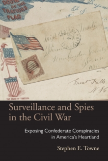 Surveillance and Spies in the Civil War : Exposing Confederate Conspiracies in America's Heartland, Paperback Book