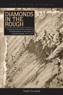 Diamonds in the Rough : Corporate Paternalism and African Professionalism on the Mines of Colonial Angola, 1917-1975, Hardback Book
