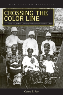 Crossing the Color Line : Race, Sex, and the Contested Politics of Colonialism in Ghana, Paperback Book