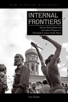 Internal Frontiers : African Nationalism and the Indian Diaspora in Twentieth-Century South Africa, Paperback Book