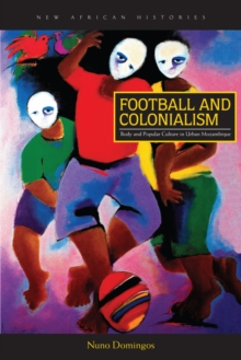 Football and Colonialism : Body and Popular Culture in Urban Mozambique, EPUB eBook